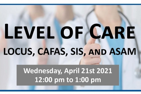 Level of Care (LOCUS, CAFAS, SIS and ASAM)